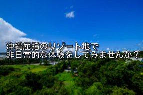 沖縄屈指のリゾート地で非日常的な体験をしてみませんか?